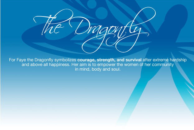 The Dragonfly - For Faye the Dragonfly symbolizes courage, strength, and survival after extreme hardship and above all happiness. Her aim is to empower the women of her community in mind, body and soul.